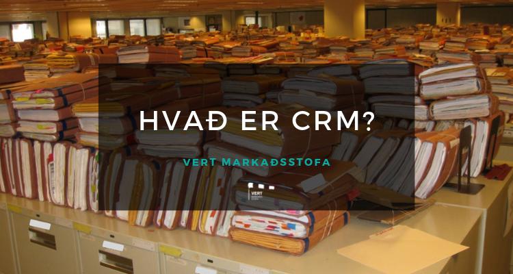 Hvað er CRM – Stjórnun viðskiptatengsla